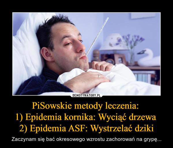 PiSowskie metody leczenia: 1) Epidemia kornika: Wyciąć drzewa 2) Epidemia ASF: Wystrzelać dziki – Zaczynam się bać okresowego wzrostu zachorowań na grypę...
