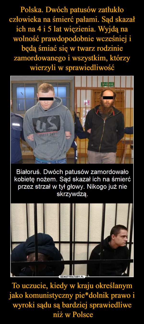 Polska. Dwóch patusów zatłukło człowieka na śmierć pałami. Sąd skazał ich na 4 i 5 lat więzienia. Wyjdą na wolność prawdopodobnie wcześniej i będą śmiać się w twarz rodzinie zamordowanego i wszystkim, którzy wierzyli w sprawiedliwość To uczucie, kiedy w kraju określanym jako komunistyczny pie*dolnik prawo i wyroki sądu są bardziej sprawiedliwe niż w Polsce